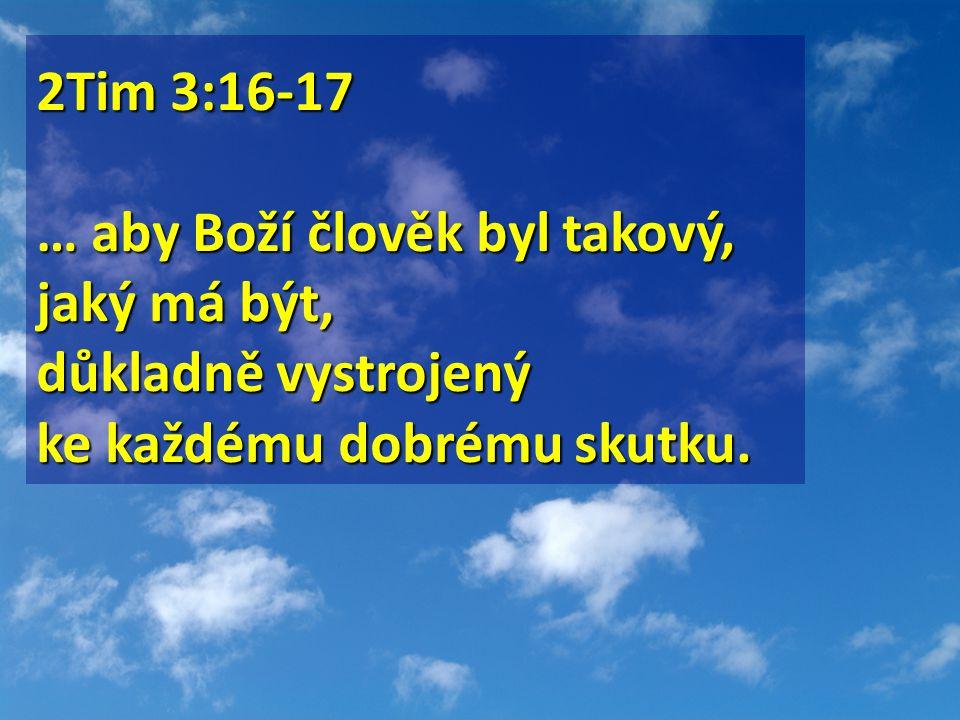 2Tim 3:16-17 … aby Boží člověk byl takový, jaký má být, důkladně vystrojený ke každému dobrému skutku.