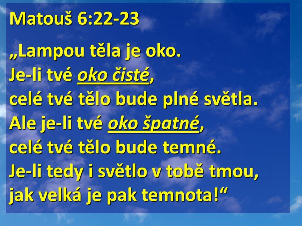 """Matouš 6:22-23 Matouš 6:22-23 """"Lampou těla je oko. Je-li tvé oko čisté, celé tvé tělo bude plné světla. Ale je-li tvé oko špatné, celé tvé tělo bude t"""