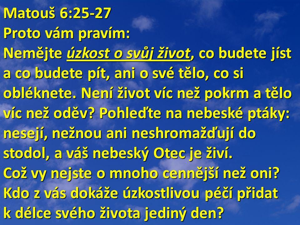 Matouš 6:25-27 Matouš 6:25-27 Proto vám pravím: Nemějte úzkost o svůj život, co budete jíst a co budete pít, ani o své tělo, co si obléknete. Není živ