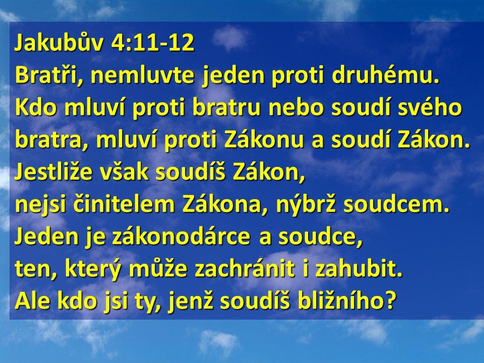Jakubův 4:11-12 Jakubův 4:11-12 Bratři, nemluvte jeden proti druhému. Kdo mluví proti bratru nebo soudí svého bratra, mluví proti Zákonu a soudí Zákon