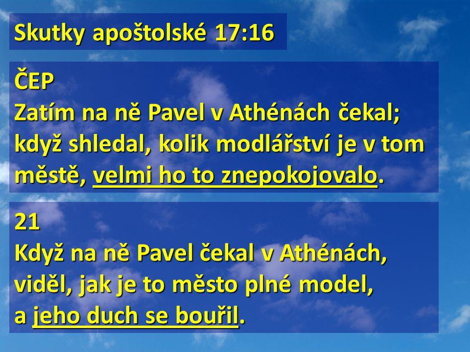 Skutky apoštolské 17:16 Skutky apoštolské 17:16 ČEP Zatím na ně Pavel v Athénách čekal; když shledal, kolik modlářství je v tom městě, velmi ho to zne