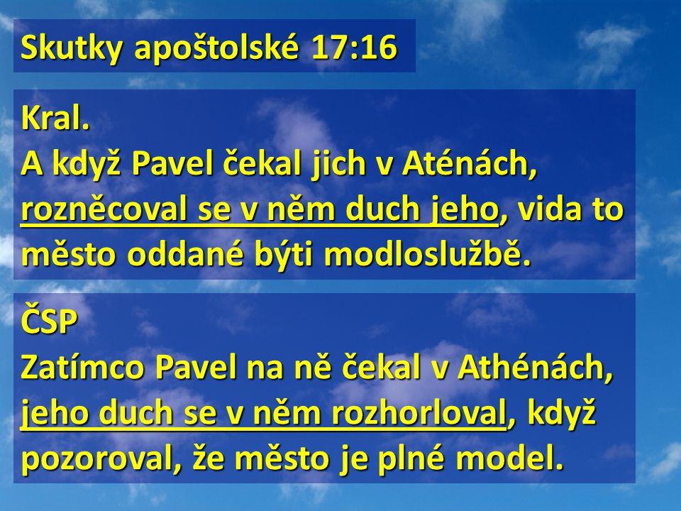 Skutky apoštolské 17:16 Skutky apoštolské 17:16 Kral. A když Pavel čekal jich v Aténách, rozněcoval se v něm duch jeho, vida to město oddané býti modl