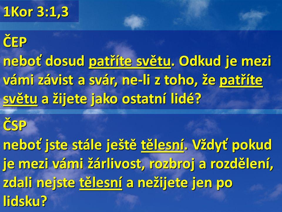 1Kor 3:1,3 ČEP neboť dosud patříte světu. Odkud je mezi vámi závist a svár, ne-li z toho, že patříte světu a žijete jako ostatní lidé? ČSP neboť jste