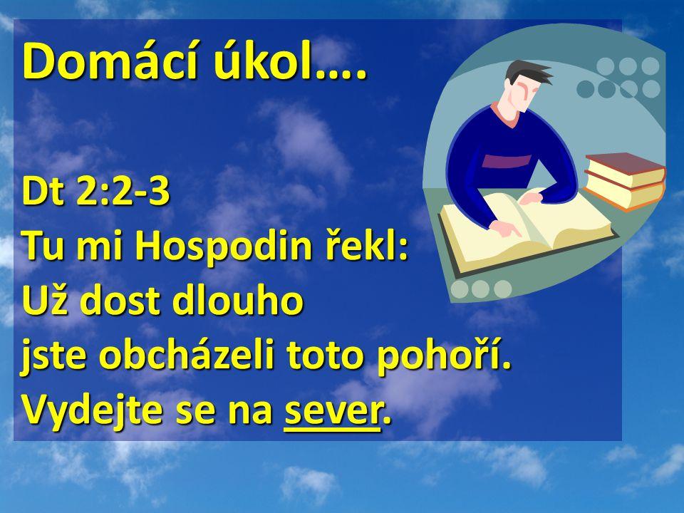 Domácí úkol…. Dt 2:2-3 Dt 2:2-3 Tu mi Hospodin řekl: Už dost dlouho jste obcházeli toto pohoří. Vydejte se na sever.