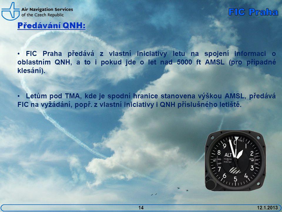 1412.1.2013 Předávání QNH: • FIC Praha předává z vlastní iniciativy letu na spojení informaci o oblastním QNH, a to i pokud jde o let nad 5000 ft AMSL (pro případné klesání).