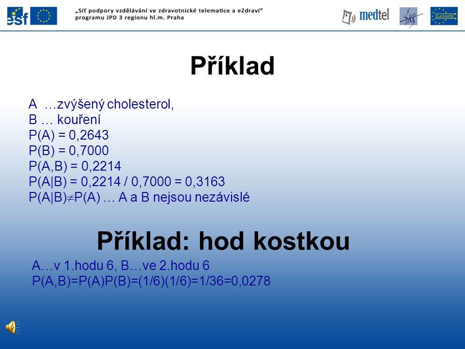 Příklad A …zvýšený cholesterol, B … kouření P(A) = 0,2643 P(B) = 0,7000 P(A,B) = 0,2214 P(A|B) = 0,2214 / 0,7000 = 0,3163 P(A|B)  P(A) … A a B nejsou nezávislé Příklad: hod kostkou A…v 1.hodu 6, B…ve 2.hodu 6 P(A,B)=P(A)P(B)=(1/6)(1/6)=1/36=0,0278