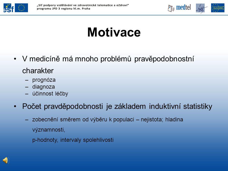 •V medicíně má mnoho problémů pravěpodobnostní charakter –prognóza –diagnoza –účinnost léčby •Počet pravděpodobnosti je základem induktivní statistiky –zobecnění směrem od výběru k populaci – nejistota; hladina významnosti, p-hodnoty, intervaly spolehlivosti Motivace
