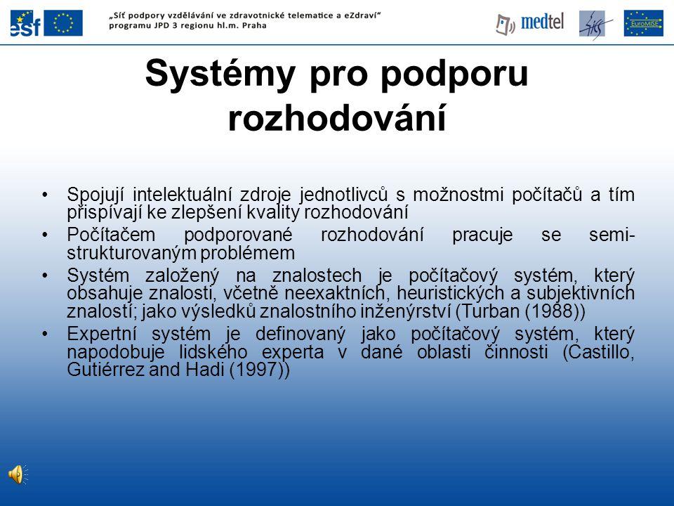 •Spojují intelektuální zdroje jednotlivců s možnostmi počítačů a tím přispívají ke zlepšení kvality rozhodování •Počítačem podporované rozhodování pracuje se semi- strukturovaným problémem •Systém založený na znalostech je počítačový systém, který obsahuje znalosti, včetně neexaktních, heuristických a subjektivních znalostí; jako výsledků znalostního inženýrství (Turban (1988)) •Expertní systém je definovaný jako počítačový systém, který napodobuje lidského experta v dané oblasti činnosti (Castillo, Gutiérrez and Hadi (1997)) Systémy pro podporu rozhodování