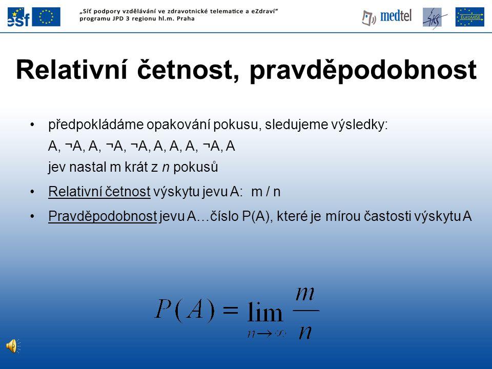 Základní vlastnosti •pravděpodobnost jistého jevu je rovna 1 •pravděpodobnost nemožného jevu je 0 •pro libovolný A platí 0  P(A)  1 •lze-li A rozložit na několik vzájemně se vylučujících (disjunktních) jevů A 1,…, A k, pak P(A) = P(A 1 ) + … + P(A k ) •je-li A částí B, pak P(A)  P(B)