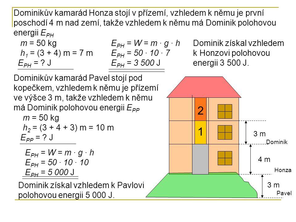 1 2 3 m 4 m Dominik Honza Dominikův kamarád Honza stojí v přízemí, vzhledem k němu je první poschodí 4 m nad zemí, takže vzhledem k němu má Dominik polohovou energii E PH Pavel m = 50 kg h 1 = (3 + 4) m = 7 m E PH = .