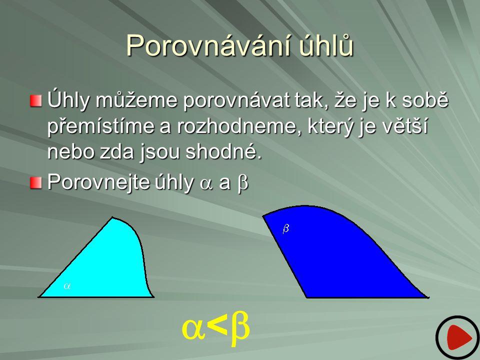 Porovnávání úhlů Úhly můžeme porovnávat tak, že je k sobě přemístíme a rozhodneme, který je větší nebo zda jsou shodné. Porovnejte úhly  a    <