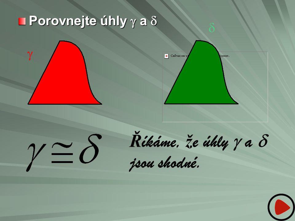 Porovnejte úhly  a    Ř íkáme, ž e úhly  a  jsou shodné.