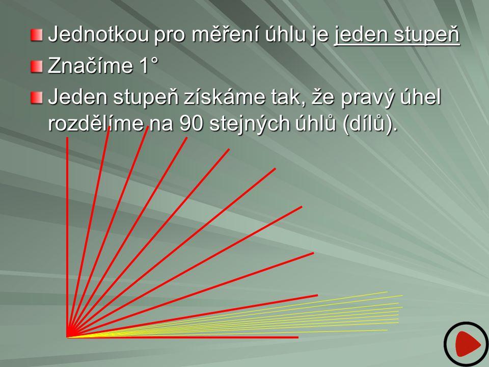 Jednotkou pro měření úhlu je jeden stupeň Značíme 1° Jeden stupeň získáme tak, že pravý úhel rozdělíme na 90 stejných úhlů (dílů).