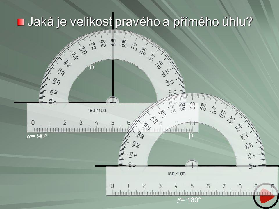 Jaká je velikost pravého a přímého úhlu?   = 90°  = 180° 