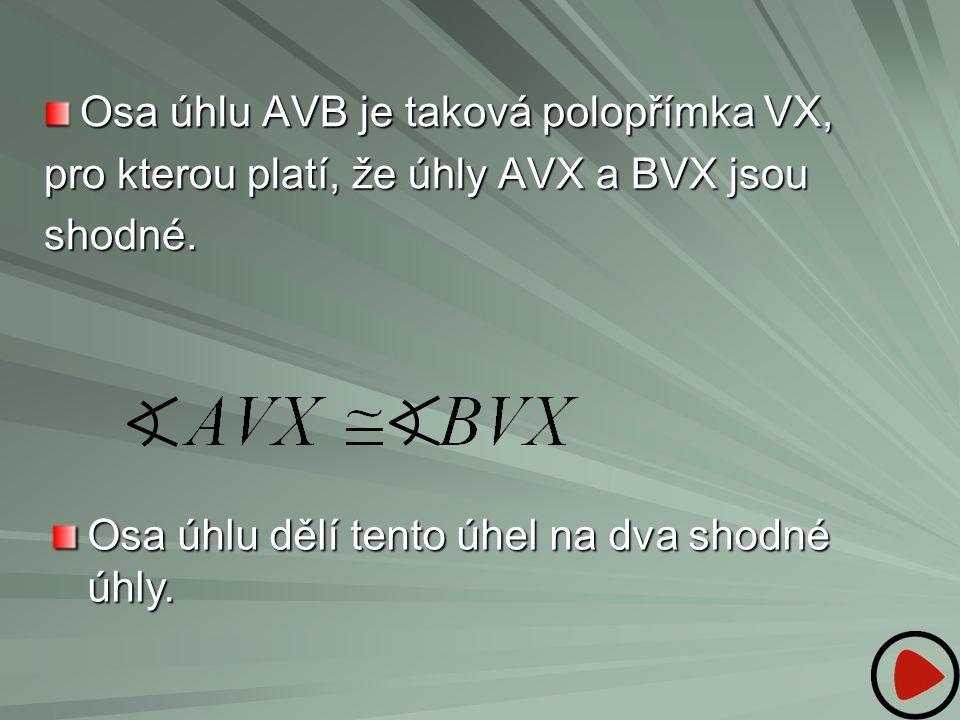Osa úhlu AVB je taková polopřímka VX, pro kterou platí, že úhly AVX a BVX jsou shodné. Osa úhlu dělí tento úhel na dva shodné úhly.
