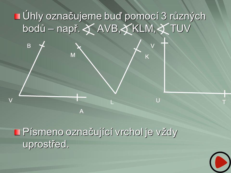 Úhly označujeme buď pomocí 3 různých bodů – např. AVB, KLM, TUV Písmeno označující vrchol je vždy uprostřed. V B A M L K V U T
