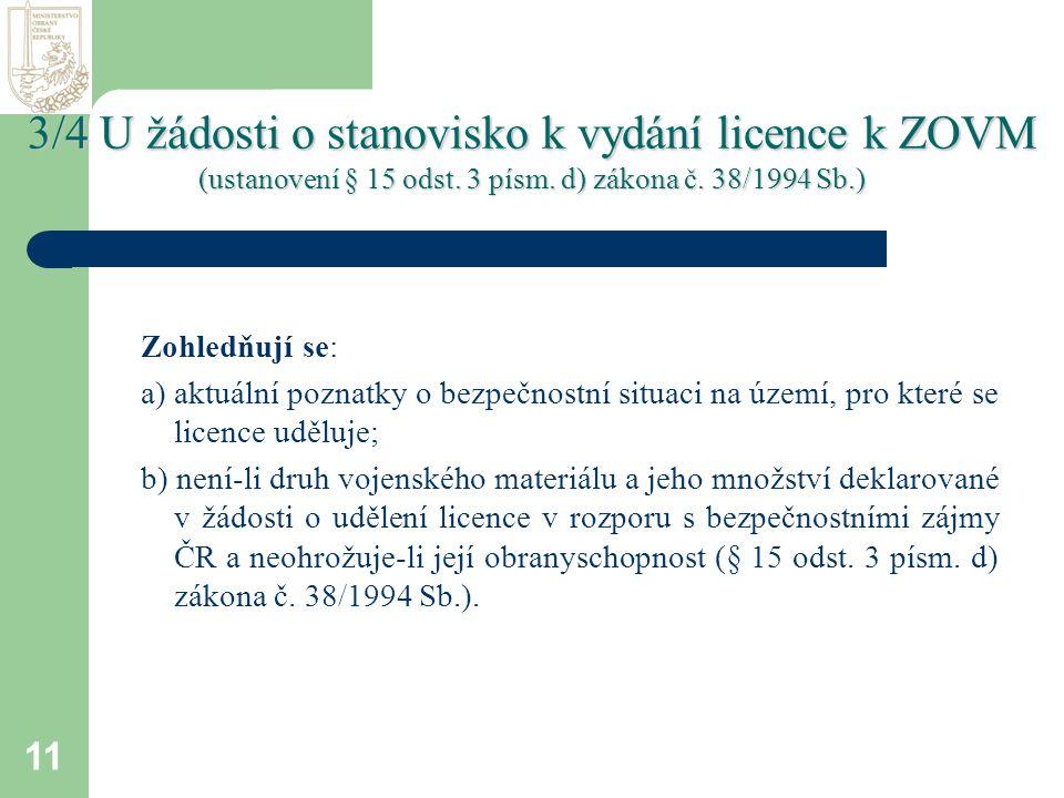 11 Zohledňují se: a) aktuální poznatky o bezpečnostní situaci na území, pro které se licence uděluje; b) není-li druh vojenského materiálu a jeho množství deklarované v žádosti o udělení licence v rozporu s bezpečnostními zájmy ČR a neohrožuje-li její obranyschopnost (§ 15 odst.