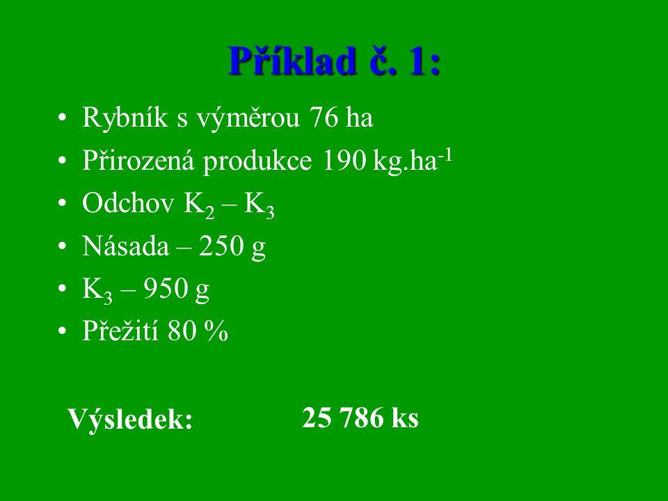 Příklad č. 1: •Rybník s výměrou 76 ha •Přirozená produkce 190 kg.ha -1 •Odchov K 2 – K 3 •Násada – 250 g •K 3 – 950 g •Přežití 80 % Výsledek: 25 786 k