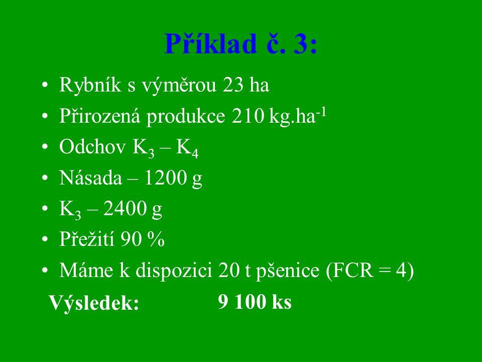 Příklad č. 3: •Rybník s výměrou 23 ha •Přirozená produkce 210 kg.ha -1 •Odchov K 3 – K 4 •Násada – 1200 g •K 3 – 2400 g •Přežití 90 % •Máme k dispozic
