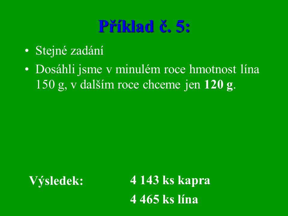 Příklad č. 5: •Stejné zadání •Dosáhli jsme v minulém roce hmotnost lína 150 g, v dalším roce chceme jen 120 g. Výsledek: 4 143 ks kapra 4 465 ks lína