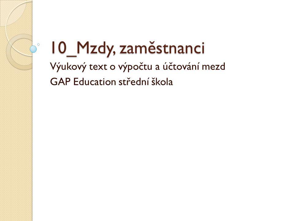10_Mzdy, zaměstnanci Výukový text o výpočtu a účtování mezd GAP Education střední škola