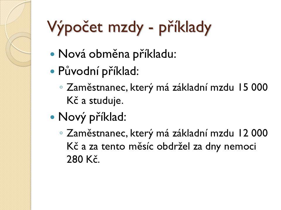 Výpočet mzdy - příklady  Nová obměna příkladu:  Původní příklad: ◦ Zaměstnanec, který má základní mzdu 15 000 Kč a studuje.