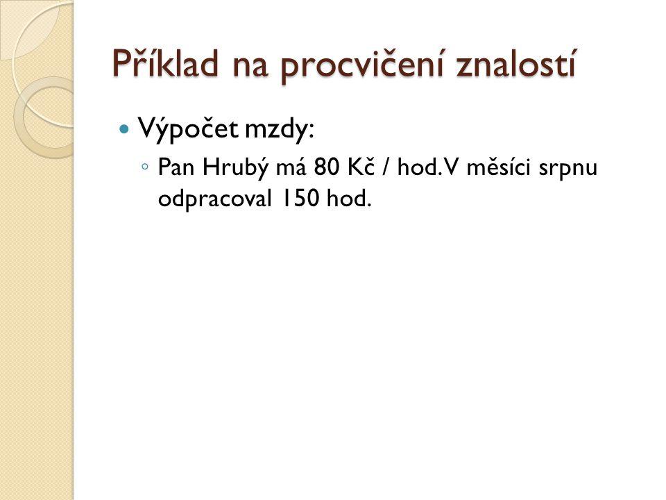 Příklad na procvičení znalostí  Výpočet mzdy: ◦ Pan Hrubý má 80 Kč / hod.