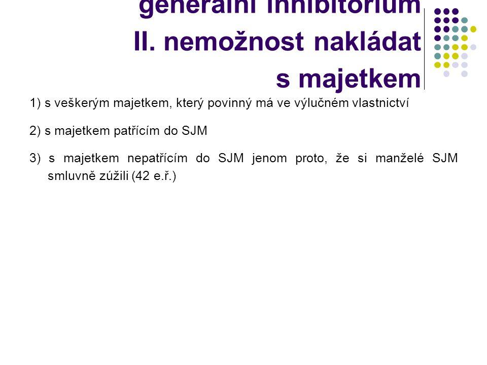 generální inhibitorium II. nemožnost nakládat s majetkem 1) s veškerým majetkem, který povinný má ve výlučném vlastnictví 2) s majetkem patřícím do SJ