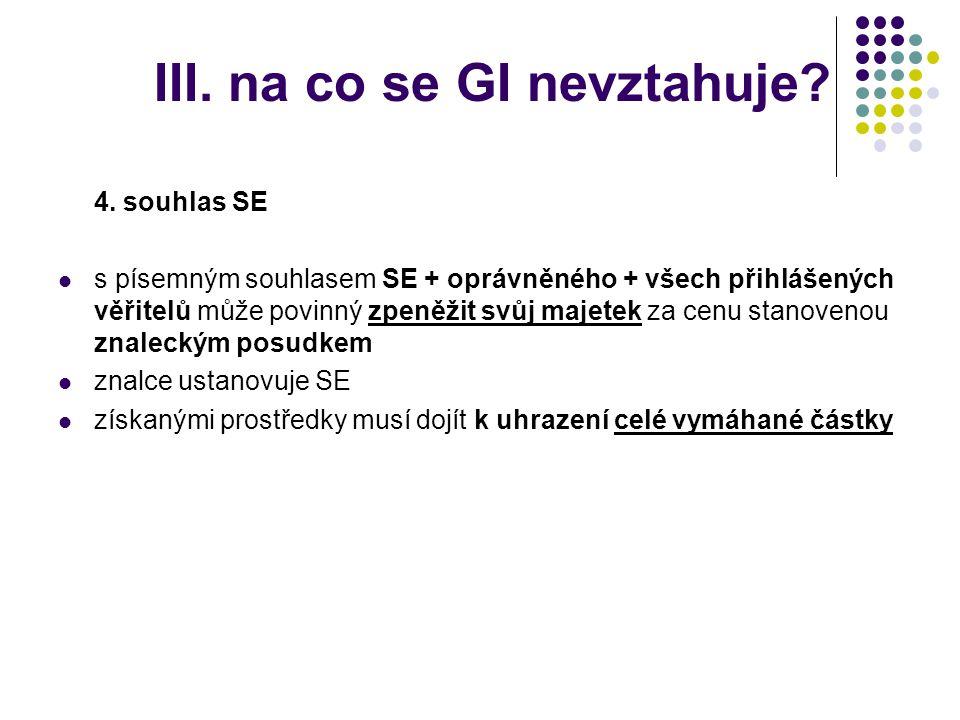 III. na co se GI nevztahuje? 4. souhlas SE  s písemným souhlasem SE + oprávněného + všech přihlášených věřitelů může povinný zpeněžit svůj majetek za