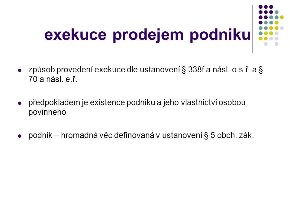 exekuce prodejem podniku  způsob provedení exekuce dle ustanovení § 338f a násl. o.s.ř. a § 70 a násl. e.ř.  předpokladem je existence podniku a jeh