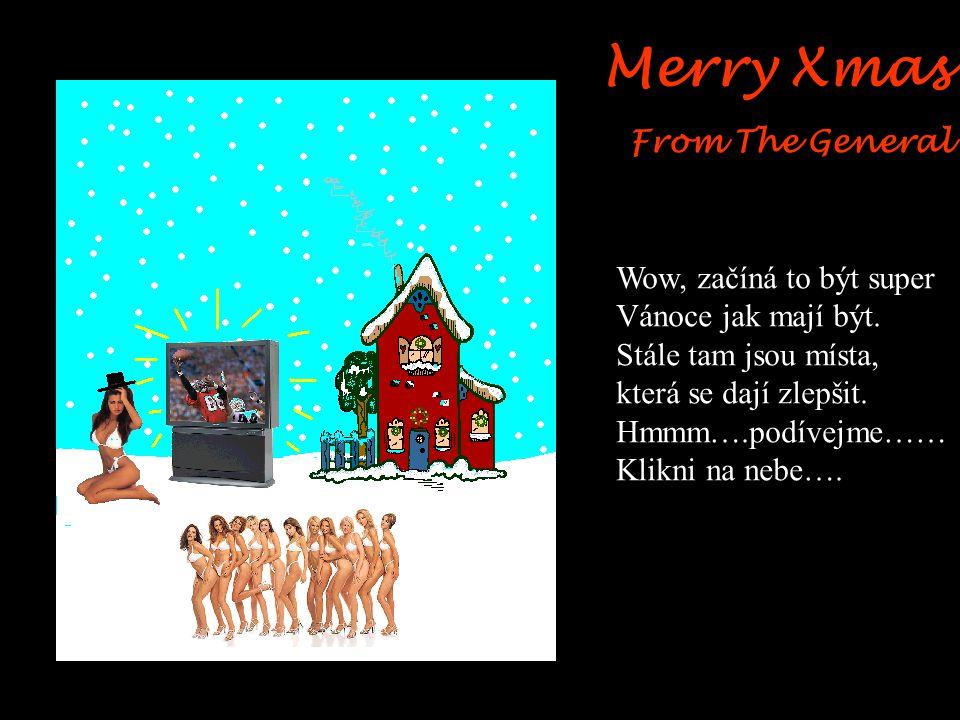 Merry Xmas From The General Oh ANO, nyní je to opravdu O mnoho lepší. Zeptám se na něco… Co je vlastě dobrého na Vánočním stromku….. Dáme tam něco co