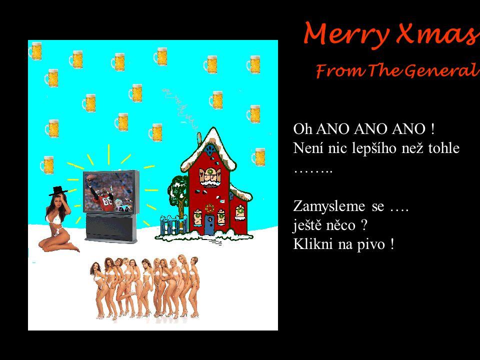 Merry Xmas From The General Wow, začíná to být super Vánoce jak mají být. Stále tam jsou místa, která se dají zlepšit. Hmmm….podívejme…… Klikni na neb