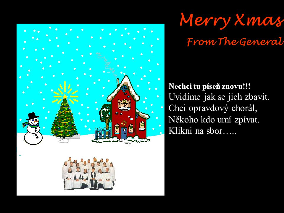 Merry Xmas From The General Snad sbor nezná jen tuhle jednu píseň ?!! Dobrá, můžeme si zatím přivolat sníh …..klikněte na nebe