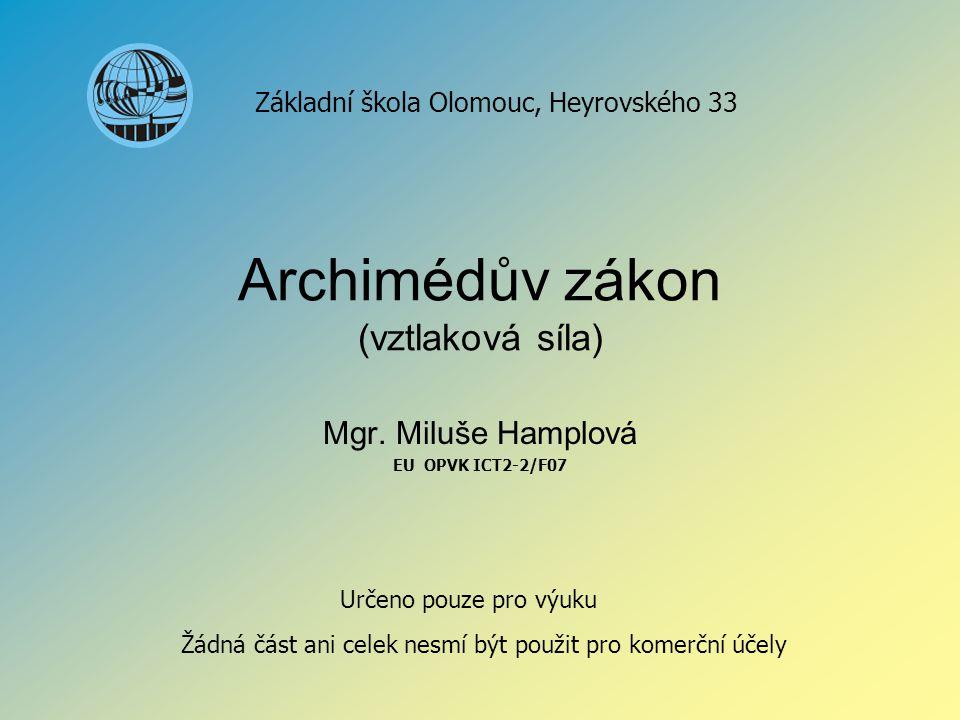 Archimédův zákon (vztlaková síla) Mgr. Miluše Hamplová EU OPVK ICT2-2/F07 Základní škola Olomouc, Heyrovského 33 Určeno pouze pro výuku Žádná část ani
