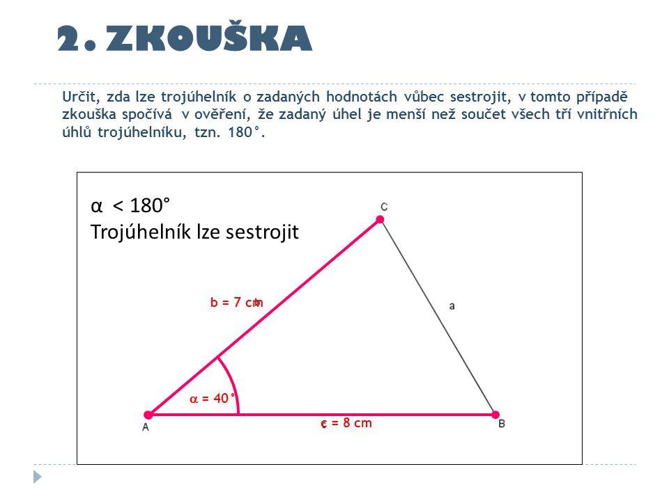 2. ZKOUŠKA c = 8 cm b = 7 cm Určit, zda lze trojúhelník o zadaných hodnotách vůbec sestrojit, v tomto případě zkouška spočívá v ověření, že zadaný úhe