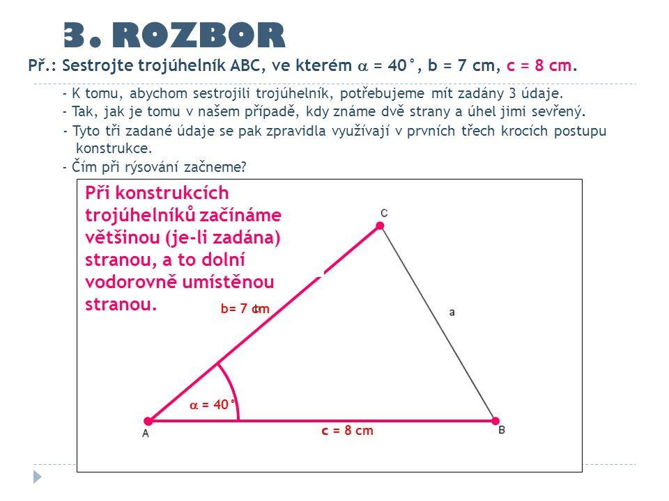 c = 8 cm b= 7 cm  = 40° 3. ROZBOR - K tomu, abychom sestrojili trojúhelník, potřebujeme mít zadány 3 údaje. - Tak, jak je tomu v našem případě, kdy z