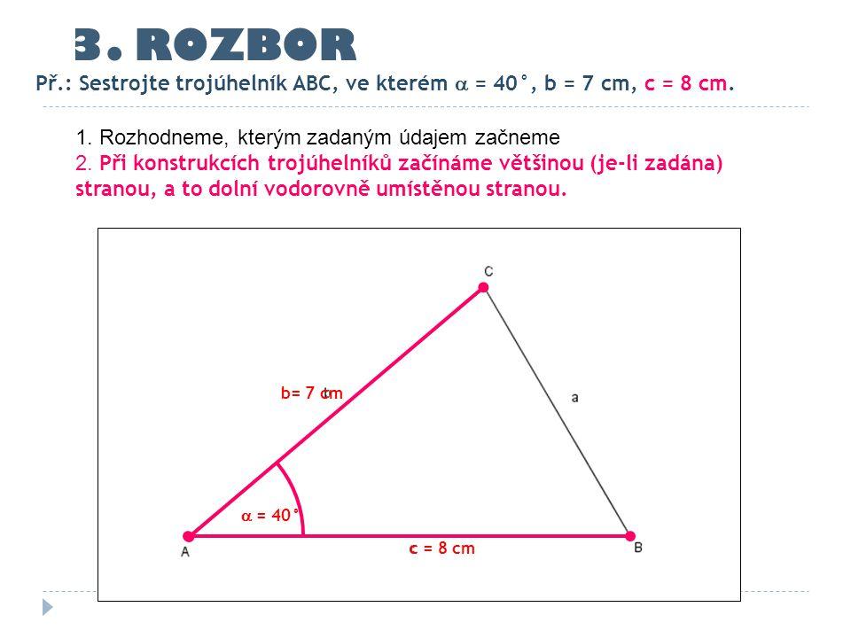 c = 8 cm b= 7 cm  = 40° 3. ROZBOR Př.: Sestrojte trojúhelník ABC, ve kterém  = 40°, b = 7 cm, c = 8 cm. 1. Rozhodneme, kterým zadaným údajem začneme