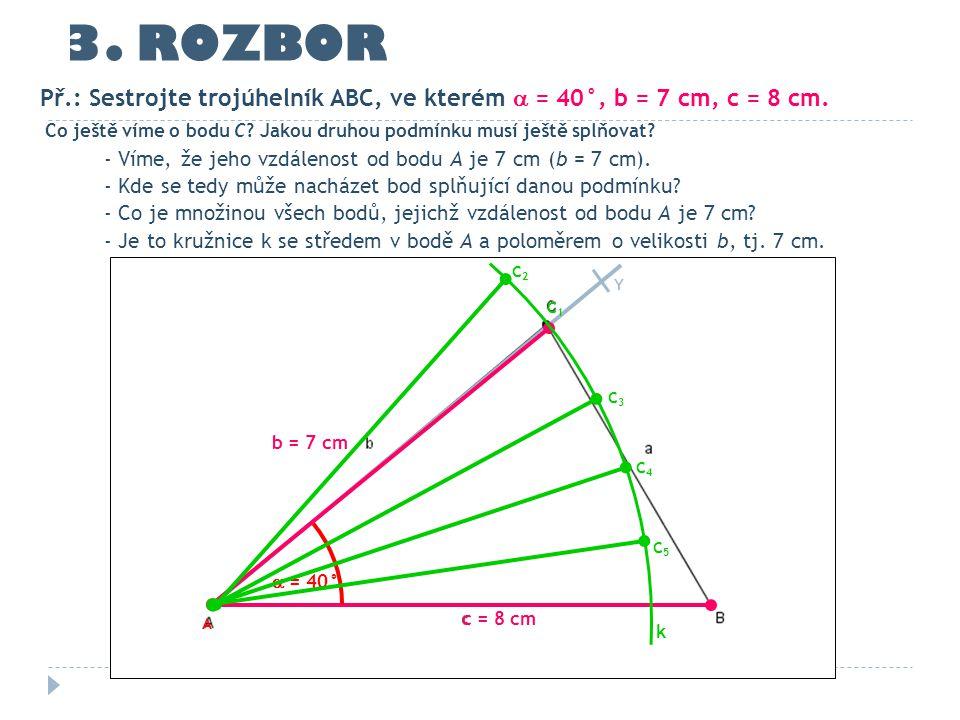 c = 8 cm  = 40° Y 3. ROZBOR Co ještě víme o bodu C? Jakou druhou podmínku musí ještě splňovat? - Víme, že jeho vzdálenost od bodu A je 7 cm (b = 7 cm