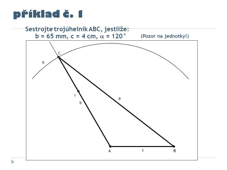příklad č. 1 Sestrojte trojúhelník ABC, jestliže: b = 65 mm, c = 4 cm,  = 120° (Pozor na jednotky!)