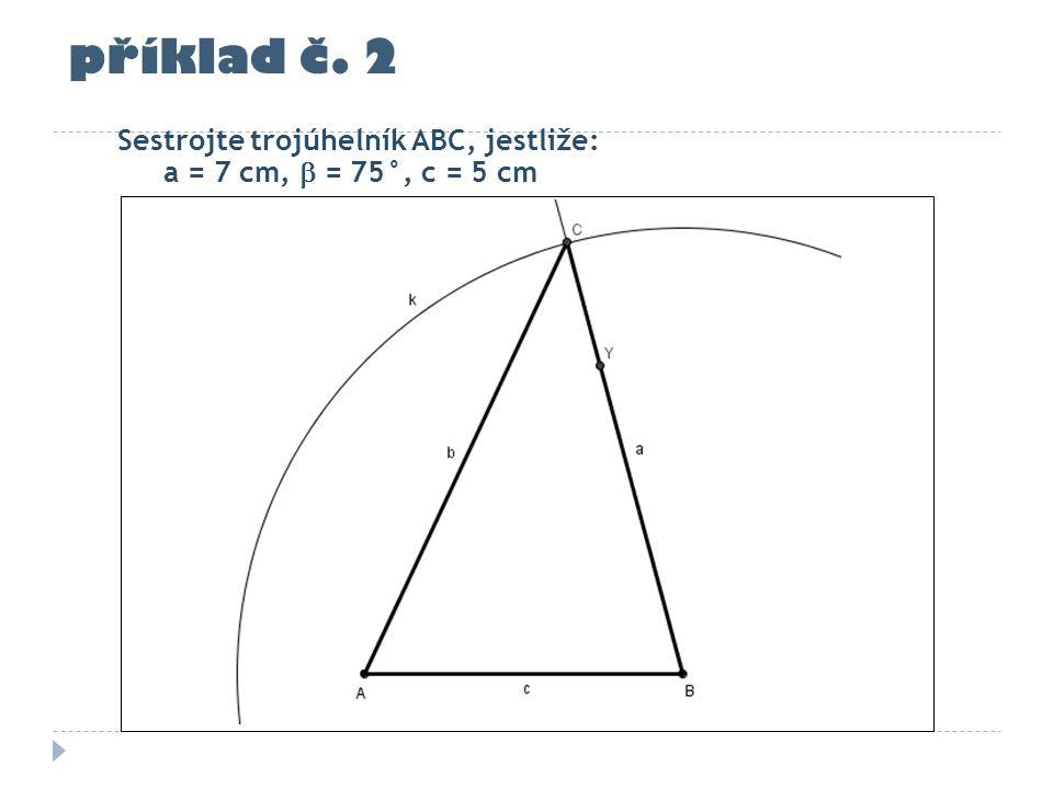 příklad č. 2 Sestrojte trojúhelník ABC, jestliže: a = 7 cm,  = 75°, c = 5 cm