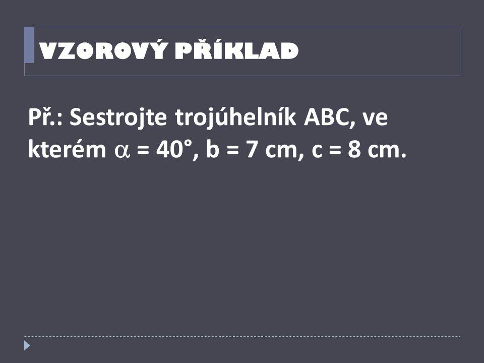 VZOROVÝ PŘÍKLAD Př.: Sestrojte trojúhelník ABC, ve kterém  = 40°, b = 7 cm, c = 8 cm.
