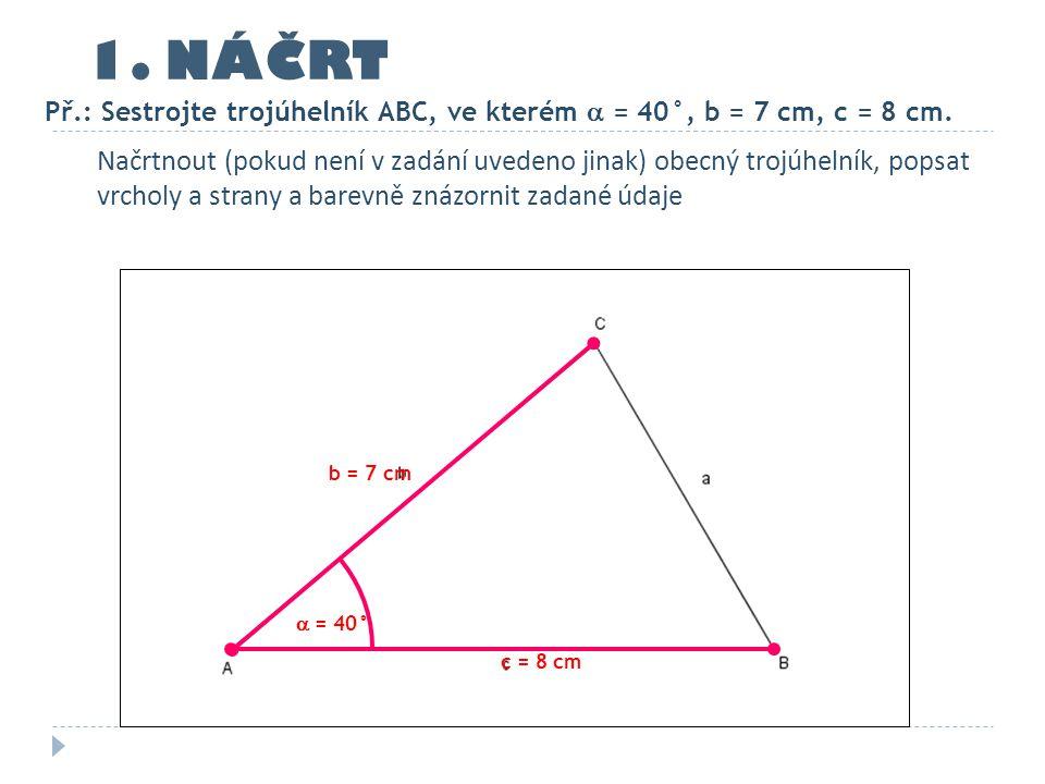 1. NÁČRT Př.: Sestrojte trojúhelník ABC, ve kterém  = 40°, b = 7 cm, c = 8 cm. c = 8 cm b = 7 cm Načrtnout (pokud není v zadání uvedeno jinak) obecný