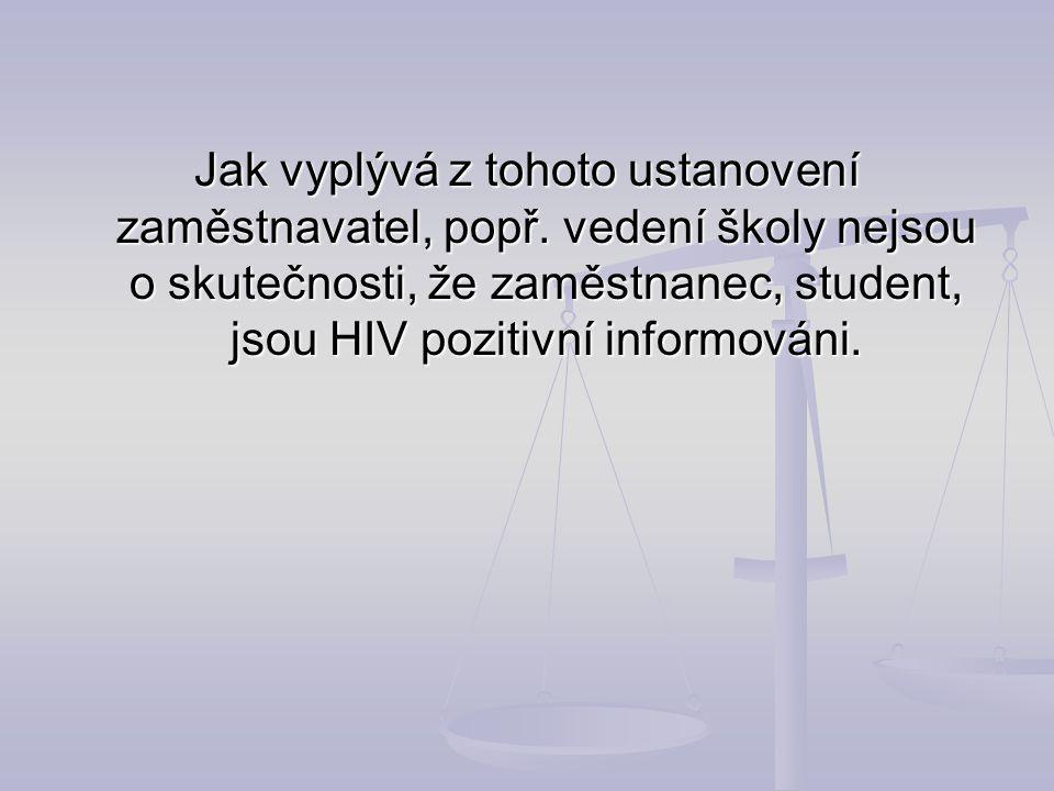 Jak vyplývá z tohoto ustanovení zaměstnavatel, popř. vedení školy nejsou o skutečnosti, že zaměstnanec, student, jsou HIV pozitivní informováni.