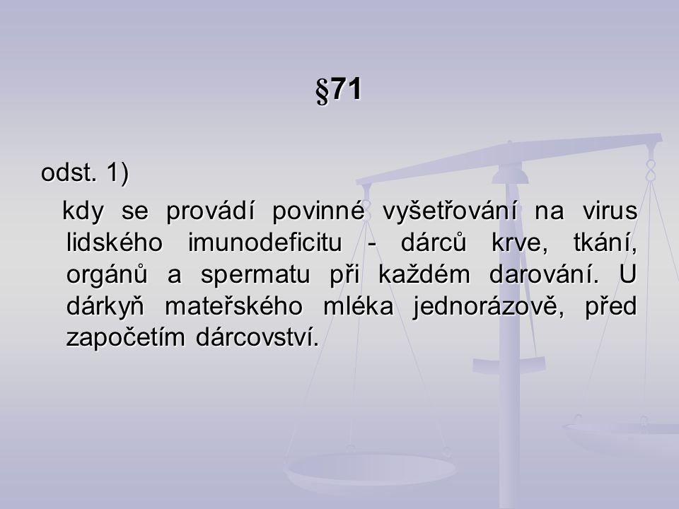 §71 odst. 1) kdy se provádí povinné vyšetřování na virus lidského imunodeficitu - dárců krve, tkání, orgánů a spermatu při každém darování. U dárkyň m