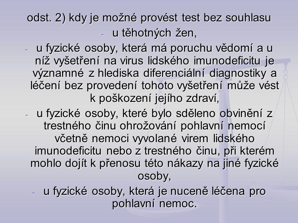 odst. 2) kdy je možné provést test bez souhlasu - u těhotných žen, - u fyzické osoby, která má poruchu vědomí a u níž vyšetření na virus lidského imun