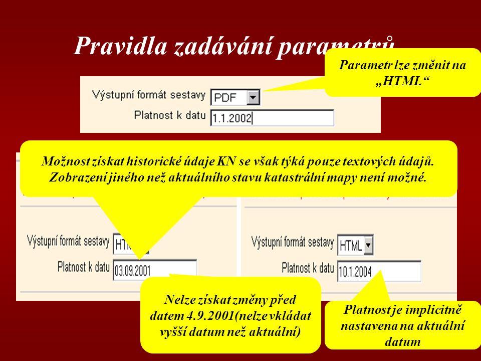 """Pravidla zadávání parametrů Parametr lze změnit na """"HTML Platnost je implicitně nastavena na aktuální datum Nelze získat změny před datem 4.9.2001(nelze vkládat vyšší datum než aktuální) Možnost získat historické údaje KN se však týká pouze textových údajů."""
