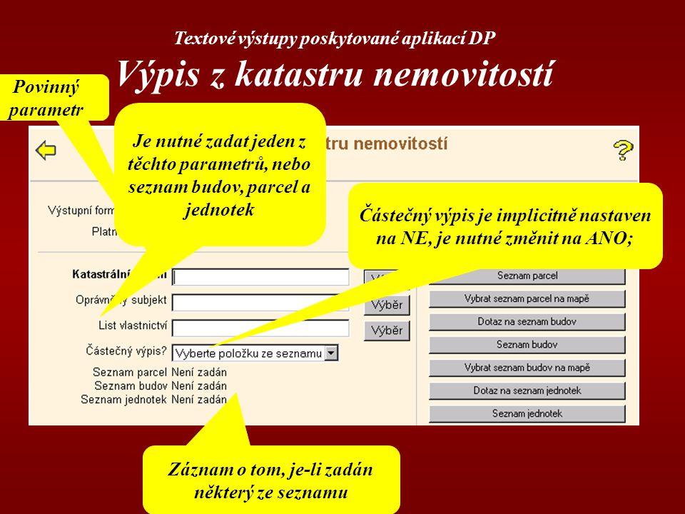 Textové výstupy poskytované aplikací DP Výpis z katastru nemovitostí Povinný parametr Je nutné zadat jeden z těchto parametrů, nebo seznam budov, parcel a jednotek Záznam o tom, je-li zadán některý ze seznamu Částečný výpis je implicitně nastaven na NE, je nutné změnit na ANO;