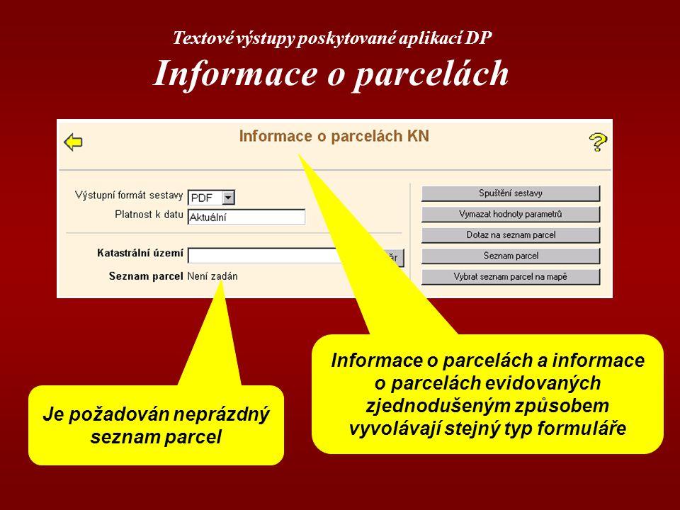 Textové výstupy poskytované aplikací DP Informace o parcelách Informace o parcelách a informace o parcelách evidovaných zjednodušeným způsobem vyvolávají stejný typ formuláře Je požadován neprázdný seznam parcel
