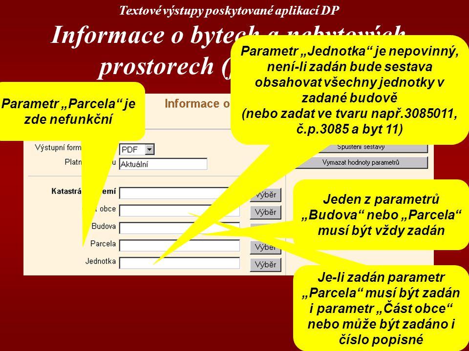 """Textové výstupy poskytované aplikací DP Informace o bytech a nebytových prostorech (jednotkách) Jeden z parametrů """"Budova nebo """"Parcela musí být vždy zadán Je-li zadán parametr """"Parcela musí být zadán i parametr """"Část obce nebo může být zadáno i číslo popisné Parametr """"Parcela je zde nefunkční Parametr """"Jednotka je nepovinný, není-li zadán bude sestava obsahovat všechny jednotky v zadané budově (nebo zadat ve tvaru např.3085011, č.p.3085 a byt 11)"""