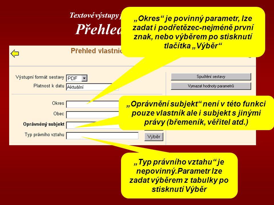 """Textové výstupy poskytované aplikací DP Přehled vlastnictví """"Okres je povinný parametr, lze zadat i podřetězec-nejméně první znak, nebo výběrem po stisknutí tlačítka """"Výběr """"Oprávnění subjekt není v této funkci pouze vlastník ale i subjekt s jinými právy (břemeník, věřitel atd.) """"Typ právního vztahu je nepovinný.Parametr lze zadat výběrem z tabulky po stisknutí Výběr"""